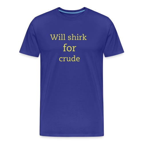 Will shirk for crude- T - Men's Premium T-Shirt