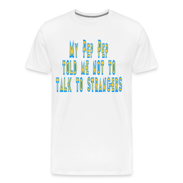 Natural My Pep Pep Tole Me Not to Talk to Strangers T-Shirts