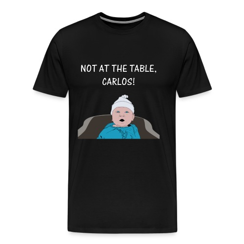 NOT AT THE TABLE CARLOS - Men's Premium T-Shirt