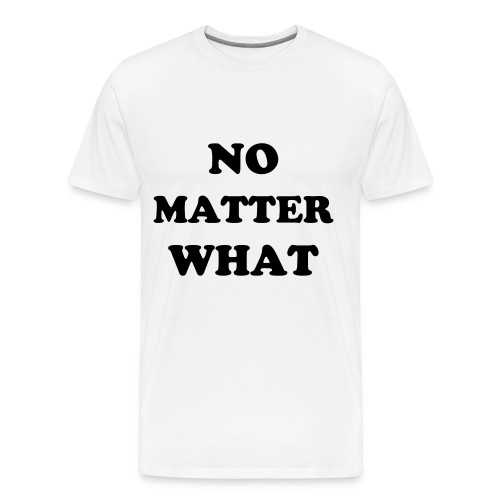 NO MATTER WHAT 1 - Men's Premium T-Shirt