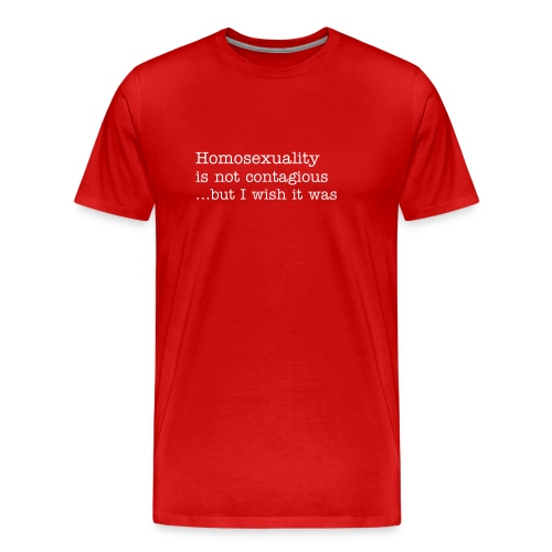 Homosexuality is not contagious ...but I wish it was - Men's Premium T-Shirt
