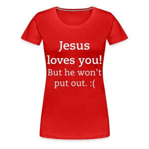 Jesus loves you, but he won't put out. - Women's Premium T-Shirt