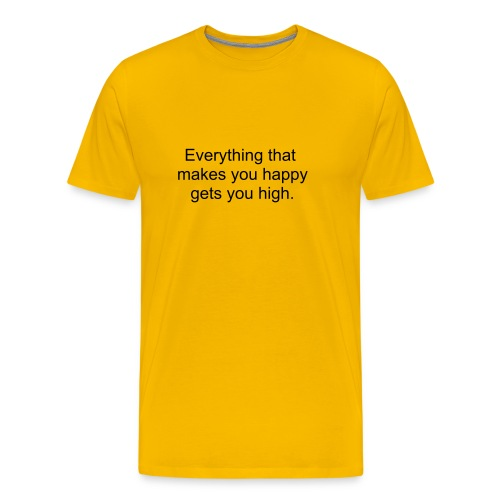 Everything that makes you happy gets you high - men's dark print.  - Men's Premium T-Shirt