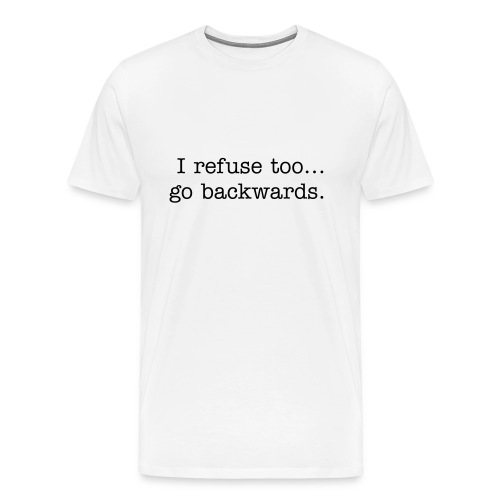 I refuse to go backwards - Men's Premium T-Shirt