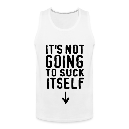 ITS NOT GOING TO SUCK ITSELF - Men's Premium Tank