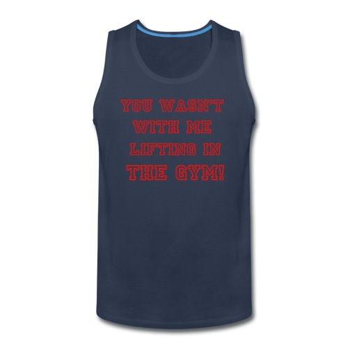 You wasn't with me lifting in the gym!! - Men's Premium Tank
