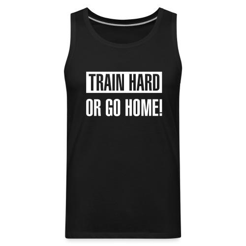 Train hard or go home - Men's tank top - Men's Premium Tank