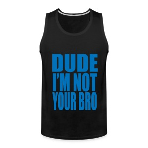 Dude I'm Not your Bro Tank Top - Men's Premium Tank