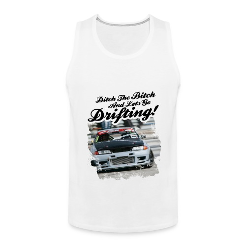 Ditch the B1tch and lets go DRIFTING! - Men's Premium Tank