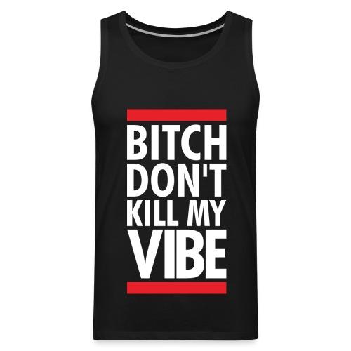 Bitch Dont Kill My Vibe Tank  - Men's Premium Tank