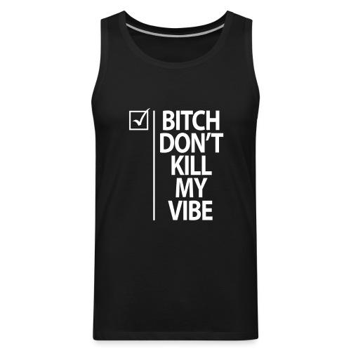 Bitch Don't Kill My Vibe Tank Top - Black - Men's Premium Tank