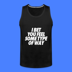 I Bet You Feel Some Type Of Way Tank Tops - Men's Premium Tank