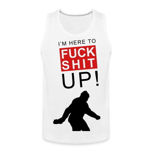 Bigfoot I'm here to fuck shit up - Men's Premium Tank