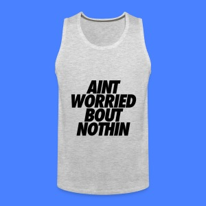 Aint Worried Bout Nothin Tank Tops - Men's Premium Tank