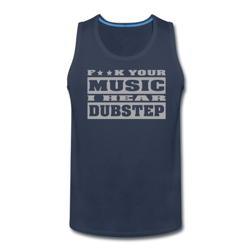 F**K your music i hear dubstep - Men's Premium Tank