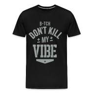 T-Shirts ~ Men's Premium T-Shirt ~ Bitch Don't Kill My Vibe - T-Shirt