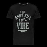 T-Shirts ~ Men's Premium T-Shirt ~ Bitch Don't Kill My Vibe - T-Shirt