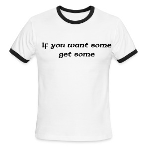 If you want some get some. - Men's Ringer T-Shirt