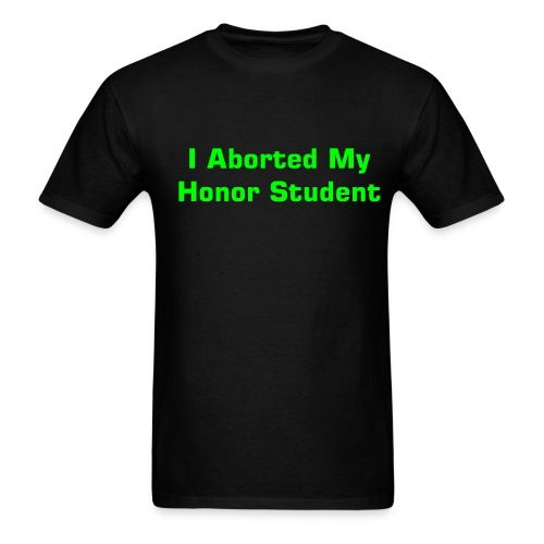 I Aborted My Honor Student - Black - Men's T-Shirt