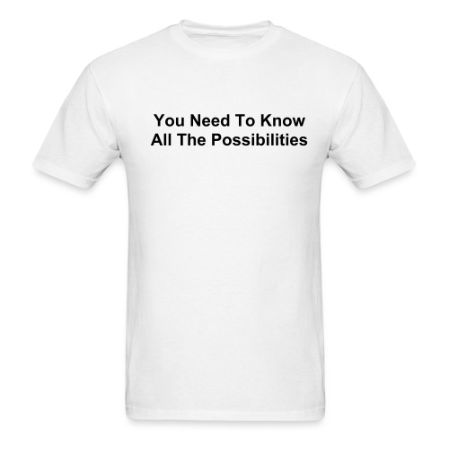 You Need To Know All The Possibilities - Men's T-Shirt