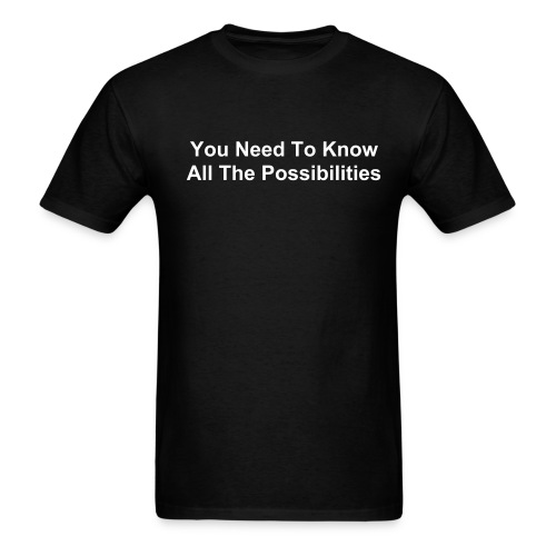 You Need To Know All The Possibilities Blk - Men's T-Shirt