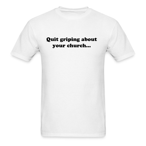 QUIT GRIPING ABOUT YOUR CHURCH - Men's T-Shirt