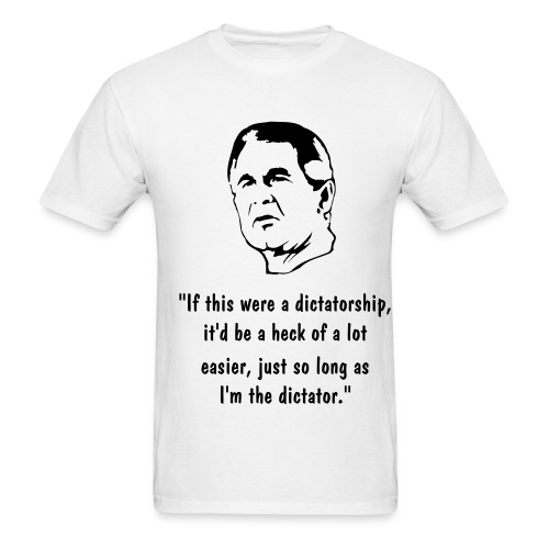 If this were a dictatorship, it'd be a heck of a lot easier, just so long as I'm the dictator. - Men's T-Shirt