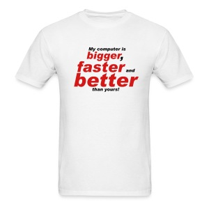 My Computer Is Bigger, Faster And Better Than Yours! - Men's T-Shirt