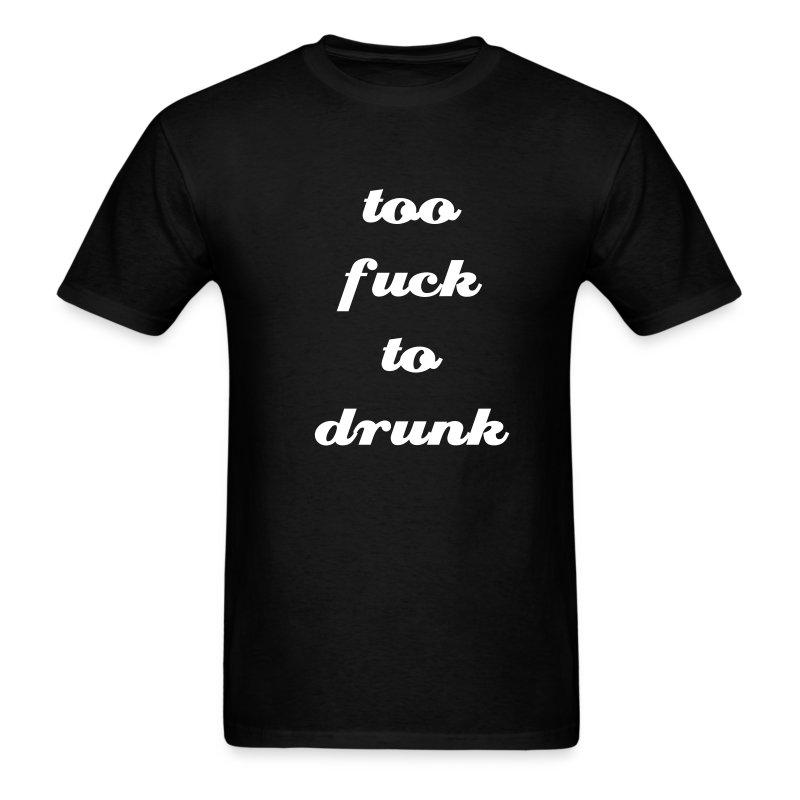 Too Fuck To Drunk - Men's T-Shirt