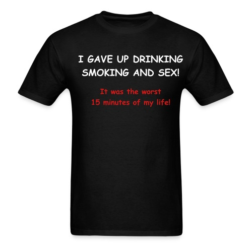 I Gave Up Drinking Smoking And Sex - It Was The Worst 15 Minutes Of My Life! - Men's T-Shirt