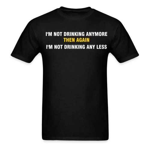 I'm Not Drinking Anymore, Then Again, I'm Not Drinking Any Less - Men's T-Shirt