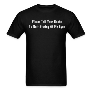 Please Tell Your Boobs To Quit Staring At My Eyes - Men's T-Shirt