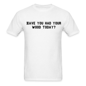 Have you had your wood today? - Men's T-Shirt
