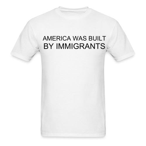AMERICA WAS BUILT BY IMMIGRANTS - Men's T-Shirt