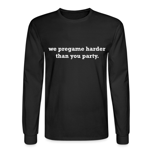 We pregame harder then you party Long sleeve shirt - Men's Long Sleeve T-Shirt