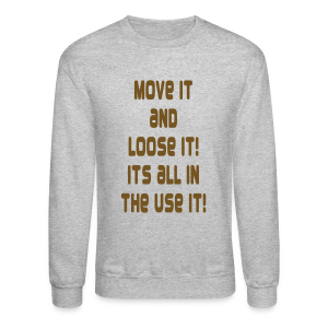 Move it and loose it its all in the use it. - Crewneck Sweatshirt
