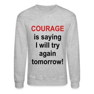 Courage is saying I will try again tomorrow - Crewneck Sweatshirt