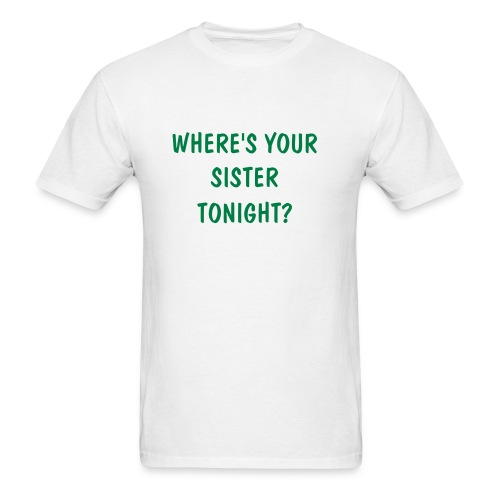 WHERE'S YOUR SISTER TONIGHT - Men's T-Shirt