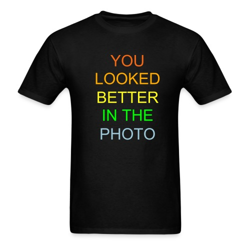 You Looked  Better In The Photo TEE- Pure Awesomeness - Men's T-Shirt