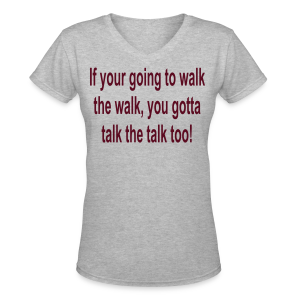 If your going to walk the walk gotta talk the talk - Women's V-Neck T-Shirt