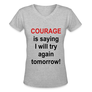 Courage is saying I will try again tomorrow! - Women's V-Neck T-Shirt