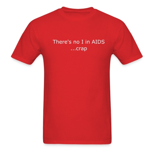 There's no I in AIDS... sh*t.. - Men's T-Shirt