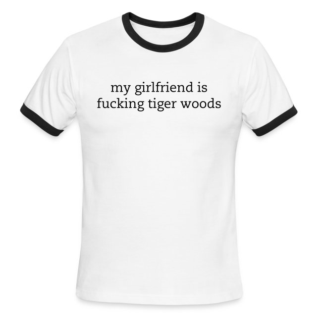 668f1e6c4 snarky shirts | my girlfriend is fucking tiger woods ringer tee ...