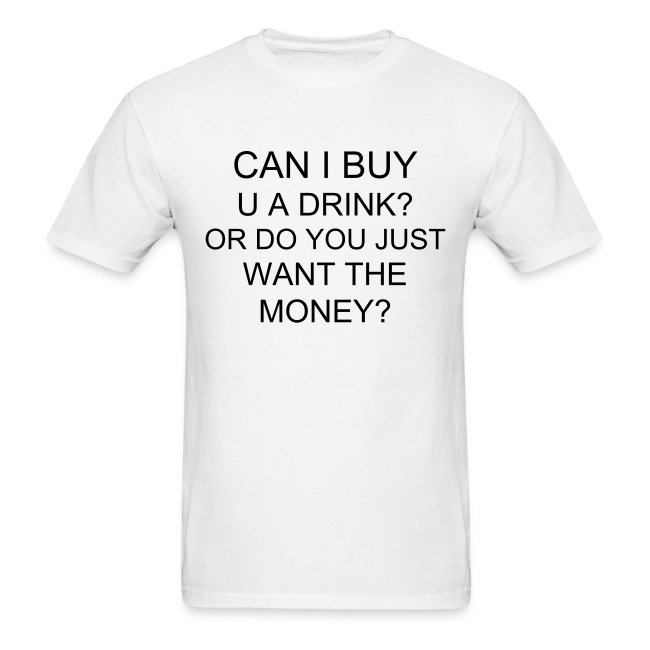 t-shirt can i buy you a drink? or do you just want the money? | Men's  T-Shirt