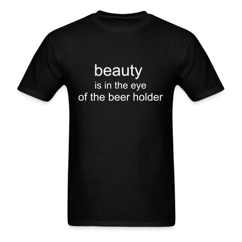 beauty is in the eye of the beer holder  - Men's T-Shirt