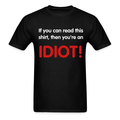 If you can read this shirt, then you're an IDIOT! - Men's T-Shirt