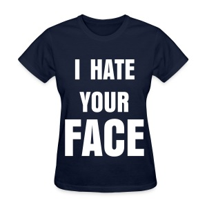 I HATE YOUR FACE - Women's T-Shirt