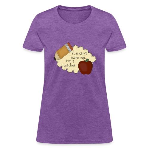 You Can't Scare Me...I'm A Teacher - Women's T-Shirt
