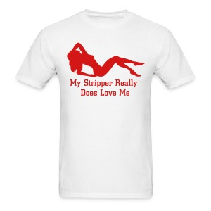 My Stripper Really Loves Me - Men's T-Shirt