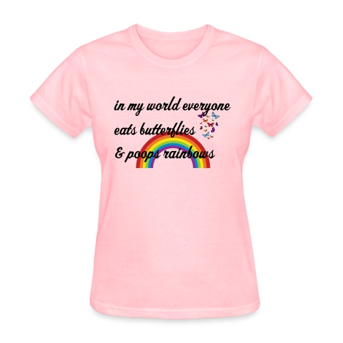in my world everyone eats beutterflies & poops rainbows - Women's T-Shirt